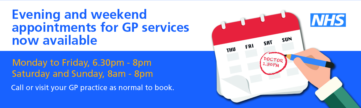 Evening and weekend appointments for GP services now available.  Monday to Friday 6.30pm - 8.00pm.  Saturday and Sunday 8.00am to 8.00pm.  Call or visit your GP practice as normal to book